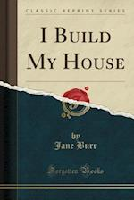 I Build My House (Classic Reprint)