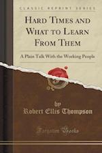 Hard Times and What to Learn From Them: A Plain Talk With the Working People (Classic Reprint)