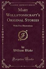 Mary Wollstonecraft's Original Stories: With Five Illustrations (Classic Reprint) af William Blake