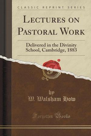 Lectures on Pastoral Work: Delivered in the Divinity School, Cambridge, 1883 (Classic Reprint)