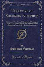 Narrative of Solomon Northup: A Citizen of New-York, Kidnapped in Washington City in 1841, and Rescued in 1853, From a Cotton Plantation Near the Red