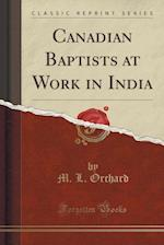Canadian Baptists at Work in India (Classic Reprint) af M. L. Orchard