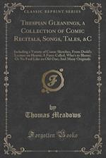 Thespian Gleanings, a Collection of Comic Recitals, Songs, Tales, &C af Thomas Meadows