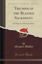Triumph of the Blessed Sacrament: Or History of Nicola Aubry (Classic Reprint) af Michael Müller