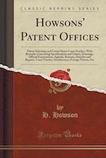Howsons' Patent Offices: Patent Soliciting and United States Court Practice, With Remarks Concerning Specifications and Claims, Drawings, Official Exa