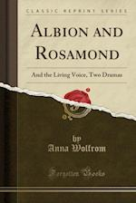 Albion and Rosamond: And the Living Voice, Two Dramas (Classic Reprint) af Anna Wolfrom