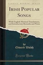 Irish Popular Songs: With English Metrical Translations, and Introductory Remarks and Notes (Classic Reprint)