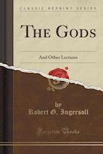 The Gods: And Other Lectures (Classic Reprint) af Robert G. Ingersoll