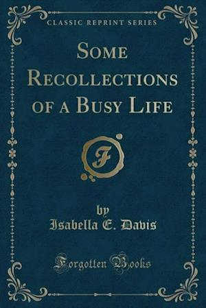 Some Recollections of a Busy Life (Classic Reprint)