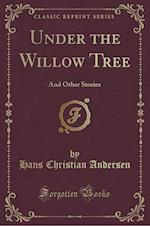 Under the Willow Tree: And Other Stories (Classic Reprint)