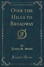 Over the Hills to Broadway (Classic Reprint) af James S. Stone