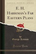 E. H. Harriman's Far Eastern Plans (Classic Reprint)