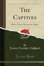 The Captives: Eleven Years a Prisoner in Algiers (Classic Reprint) af James Leander Cathcart