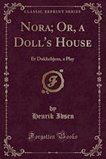 Nora; Or, a Doll's House: Et Dukkehjem, a Play (Classic Reprint)