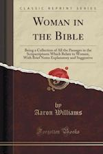 Woman in the Bible: Being a Collection of All the Passages in the Scripscriptures Which Relate to Women, With Brief Notes Explanatory and Suggestive (