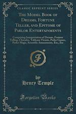 The Model Book of Dreams, Fortune Teller, and Epitome of Parlor Entertainments: Comprising Interpretation of Dreams, Fortune Telling, Charades, Tablea af Henry Temple