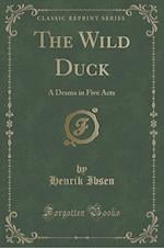 The Wild Duck: A Drama in Five Acts (Classic Reprint)