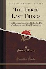 The Three Last Things: The Resurrection of the Body, the Day of Judgment, and Final Retribution (Classic Reprint)