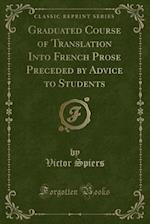 Graduated Course of Translation Into French Prose Preceded by Advice to Students (Classic Reprint) af Victor Spiers