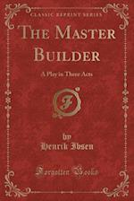 The Master Builder: A Play in Three Acts (Classic Reprint)