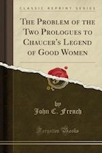 The Problem of the Two Prologues to Chaucer's Legend of Good Women (Classic Reprint)