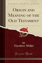 Origin and Meaning of the Old Testament (Classic Reprint) af Theodore Wehle