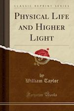 Physical Life and Higher Light (Classic Reprint)