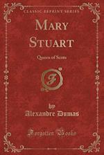 Mary Stuart: Queen of Scots (Classic Reprint)