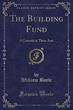 The Building Fund: A Comedy in Three Acts (Classic Reprint)