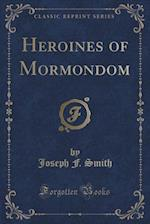 Heroines of Mormondom (Classic Reprint) af Joseph F. Smith