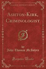 Ashton-Kirk, Criminologist (Classic Reprint)