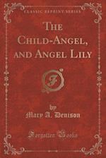 The Child-Angel, and Angel Lily (Classic Reprint) af Mary A. Denison