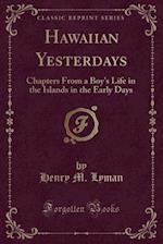Hawaiian Yesterdays: Chapters From a Boy's Life in the Islands in the Early Days (Classic Reprint)