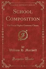 School Composition: For Use in Higher Grammar Classes (Classic Reprint) af William H. Maxwell