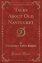 Talks about Old Nantucket (Classic Reprint) af Christopher Coffin Hussey