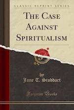 The Case Against Spiritualism (Classic Reprint)