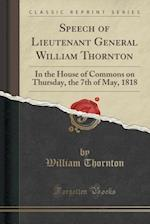 Speech of Lieutenant General William Thornton: In the House of Commons on Thursday, the 7th of May, 1818 (Classic Reprint)