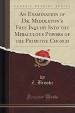 An Examination of Dr. Middleton's Free Inquiry Into the Miraculous Powers of the Primitive Church (Classic Reprint) af Z. Brooke