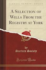 A Selection of Wills from the Registry at York, Vol. 6 (Classic Reprint)