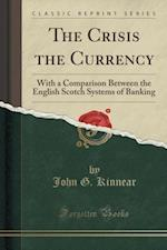 The Crisis the Currency: With a Comparison Between the English Scotch Systems of Banking (Classic Reprint) af John G. Kinnear