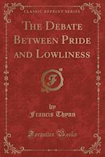 The Debate Between Pride and Lowliness (Classic Reprint)