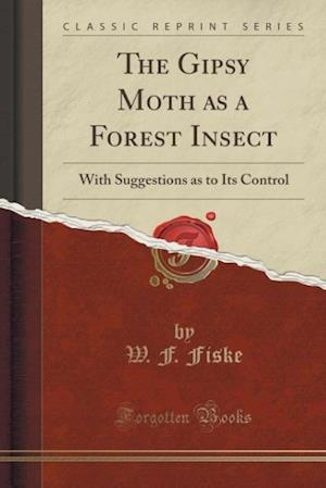 Bog, hæftet The Gipsy Moth as a Forest Insect: With Suggestions as to Its Control (Classic Reprint) af W. F. Fiske