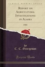 Report on Agricultural Investigations in Alaska: 1905 (Classic Reprint) af C. C. Georgeson