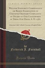 William Stafford's Compendious or Briefe Examination of Certayne Ordinary Complaints of Diuers of Our Countrymen in These Our Dayes, A. D. 1581: Other af Frederick J. Furnivall