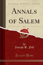 Annals of Salem, Vol. 1 (Classic Reprint) af Joseph B. Felt