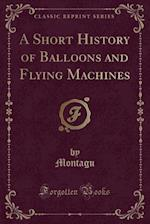 A Short History of Balloons and Flying Machines (Classic Reprint)