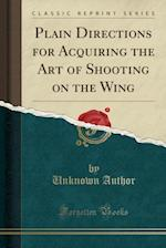 Plain Directions for Acquiring the Art of Shooting on the Wing (Classic Reprint)