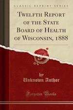 Twelfth Report of the State Board of Health of Wisconsin, 1888 (Classic Reprint)