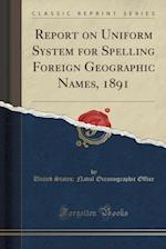 Report on Uniform System for Spelling Foreign Geographic Names, 1891 (Classic Reprint)