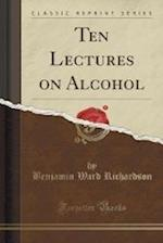 Ten Lectures on Alcohol (Classic Reprint)